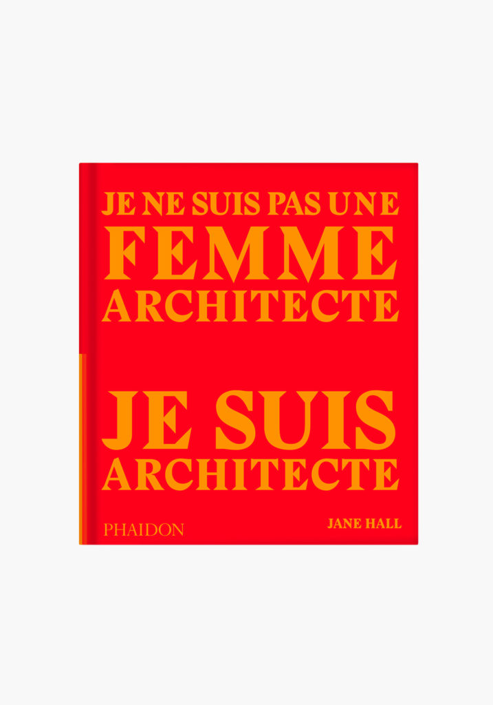 Phaidon Jane Hall. Je ne suis pas une femme architecte, je suis architecte. Couverture